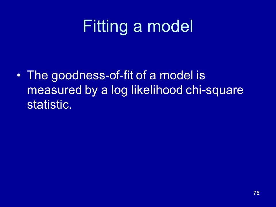 75 Fitting a model The goodness-of-fit of a model is measured by a log likelihood chi-square statistic.