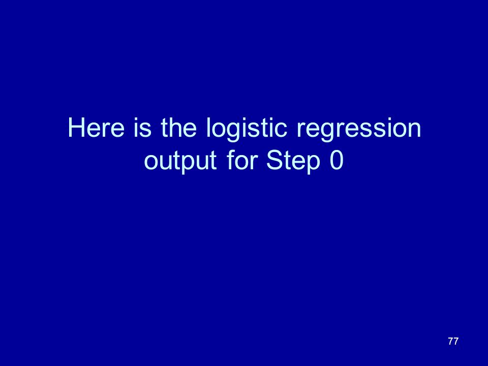 77 Here is the logistic regression output for Step 0