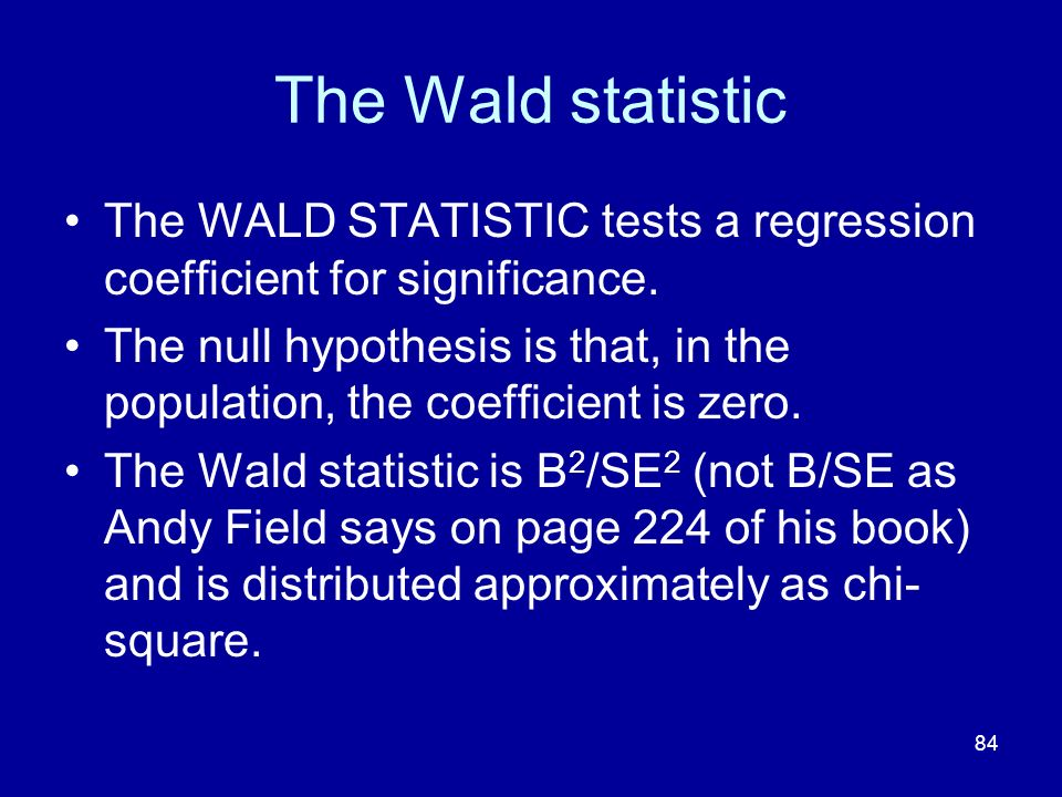 84 The Wald statistic The WALD STATISTIC tests a regression coefficient for significance.