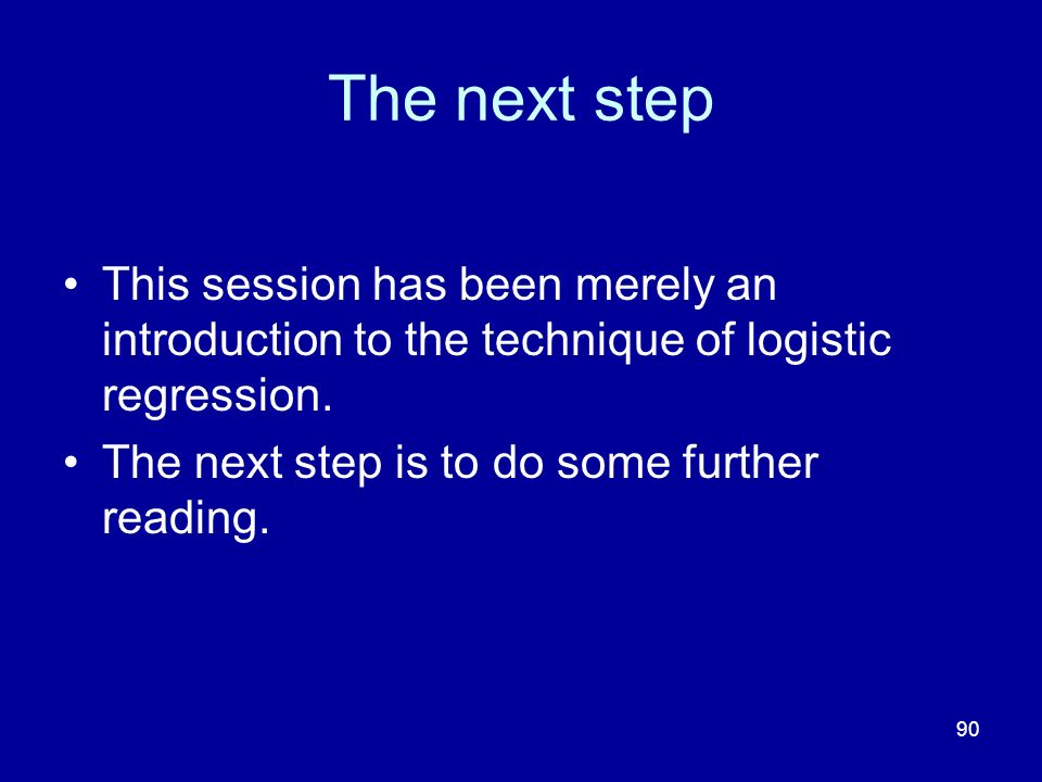 90 The next step This session has been merely an introduction to the technique of logistic regression.