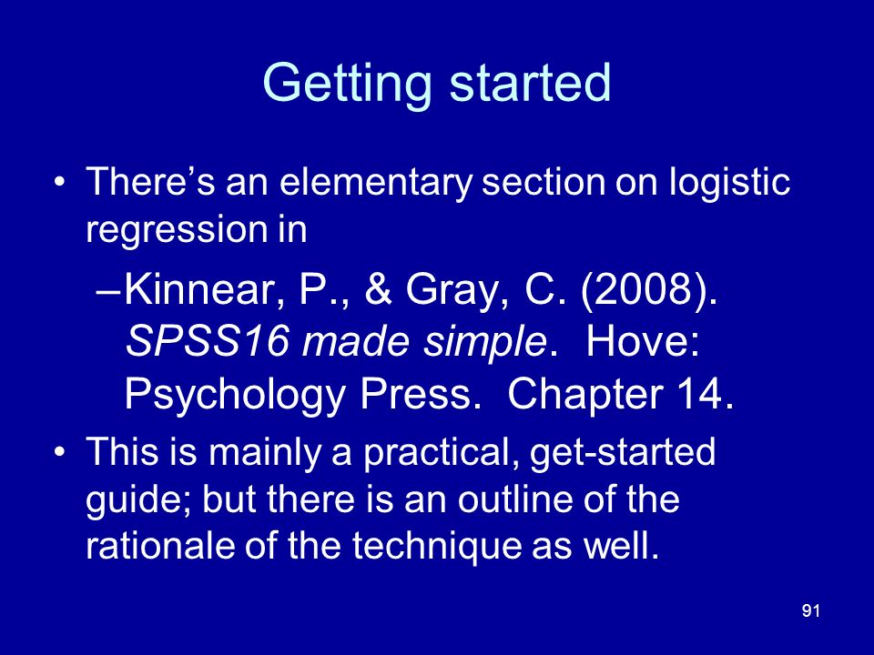 91 Getting started Theres an elementary section on logistic regression in –Kinnear, P., & Gray, C.