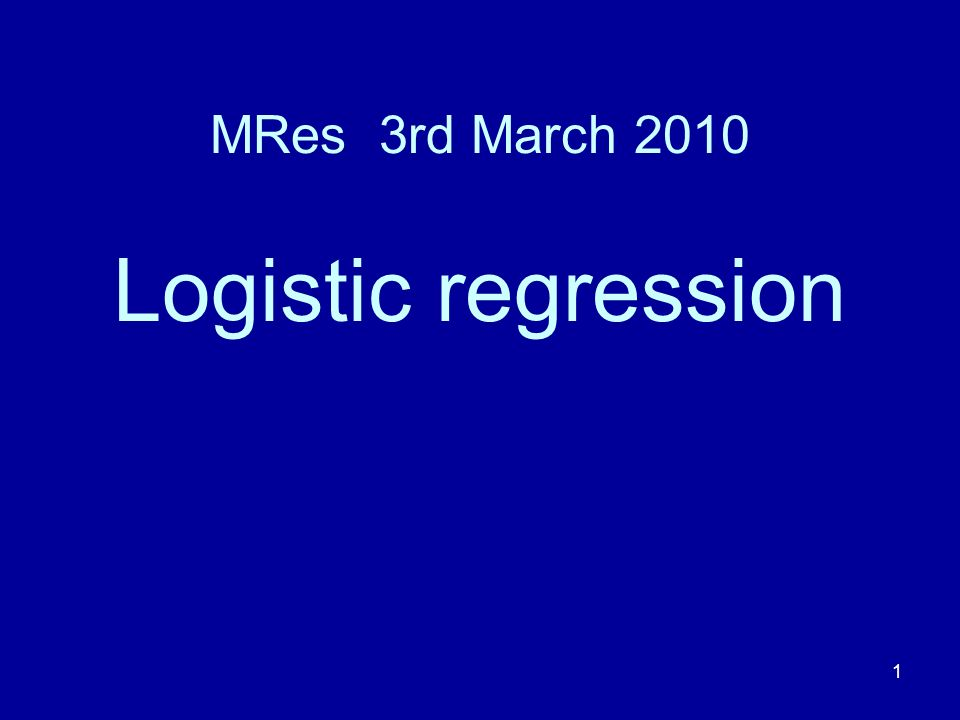 1 MRes 3rd March 2010 Logistic regression
