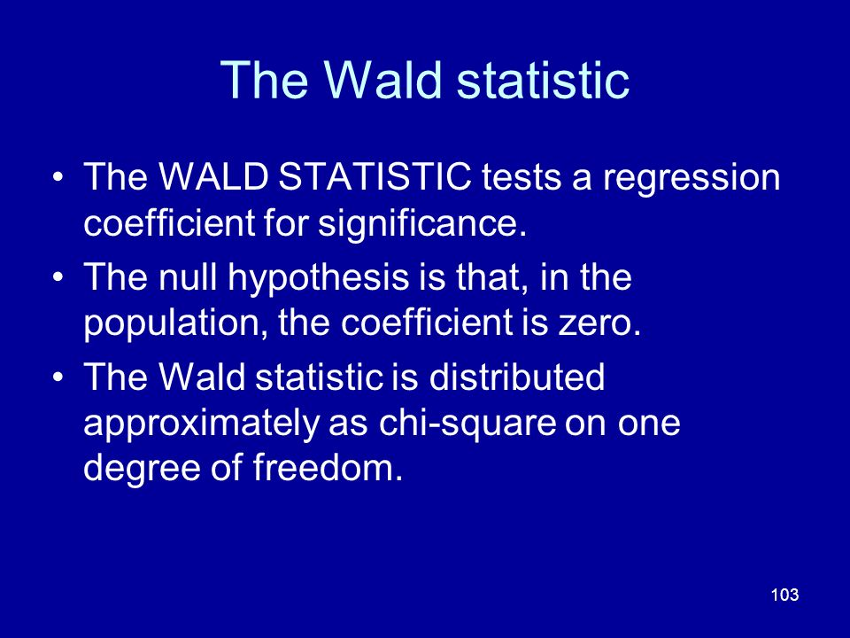 103 The Wald statistic The WALD STATISTIC tests a regression coefficient for significance. The null hypothesis is that, in the population, the coeffic