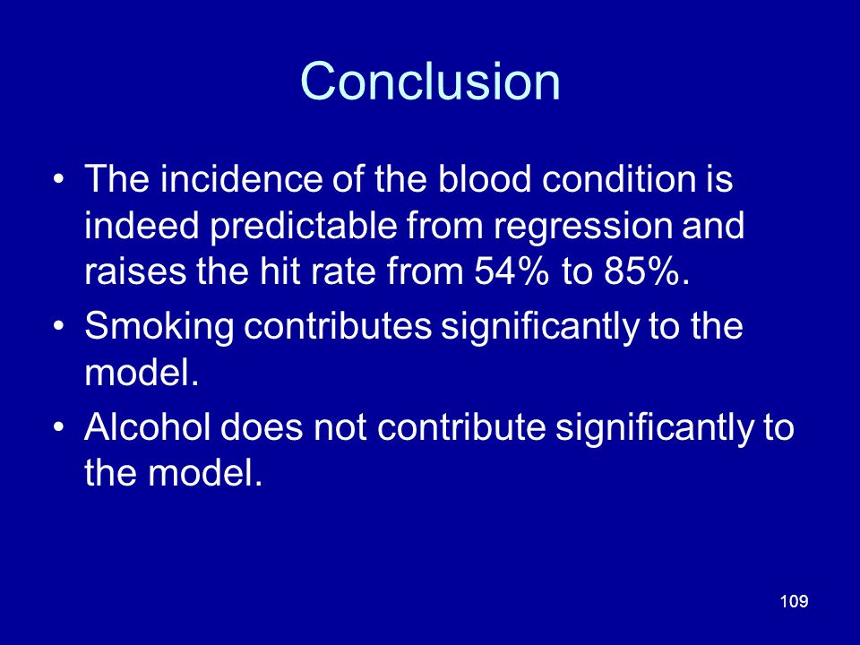 109 Conclusion The incidence of the blood condition is indeed predictable from regression and raises the hit rate from 54% to 85%. Smoking contributes