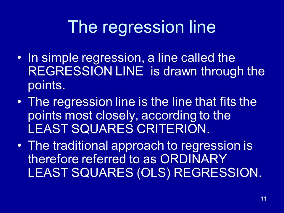 11 The regression line In simple regression, a line called the REGRESSION LINE is drawn through the points. The regression line is the line that fits