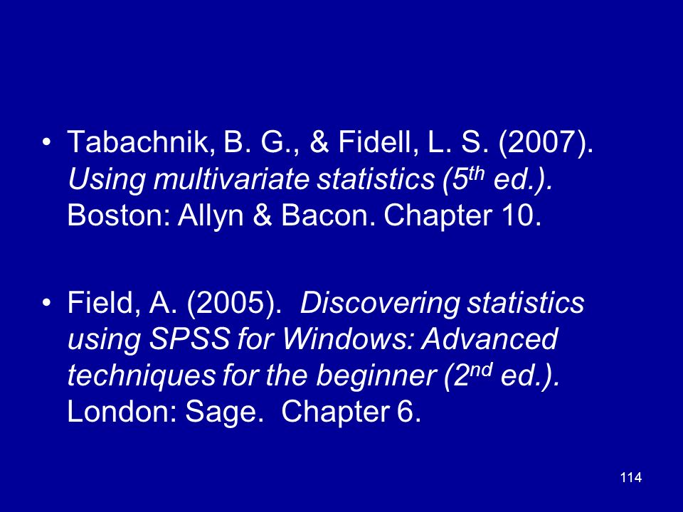 114 Tabachnik, B. G., & Fidell, L. S. (2007). Using multivariate statistics (5 th ed.). Boston: Allyn & Bacon. Chapter 10. Field, A. (2005). Discoveri