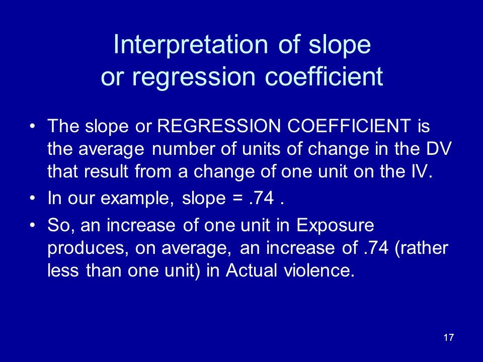 17 Interpretation of slope or regression coefficient The slope or REGRESSION COEFFICIENT is the average number of units of change in the DV that resul