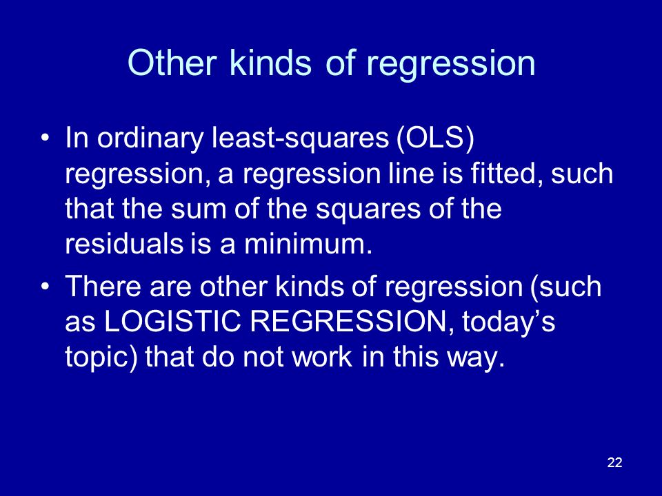 22 Other kinds of regression In ordinary least-squares (OLS) regression, a regression line is fitted, such that the sum of the squares of the residual