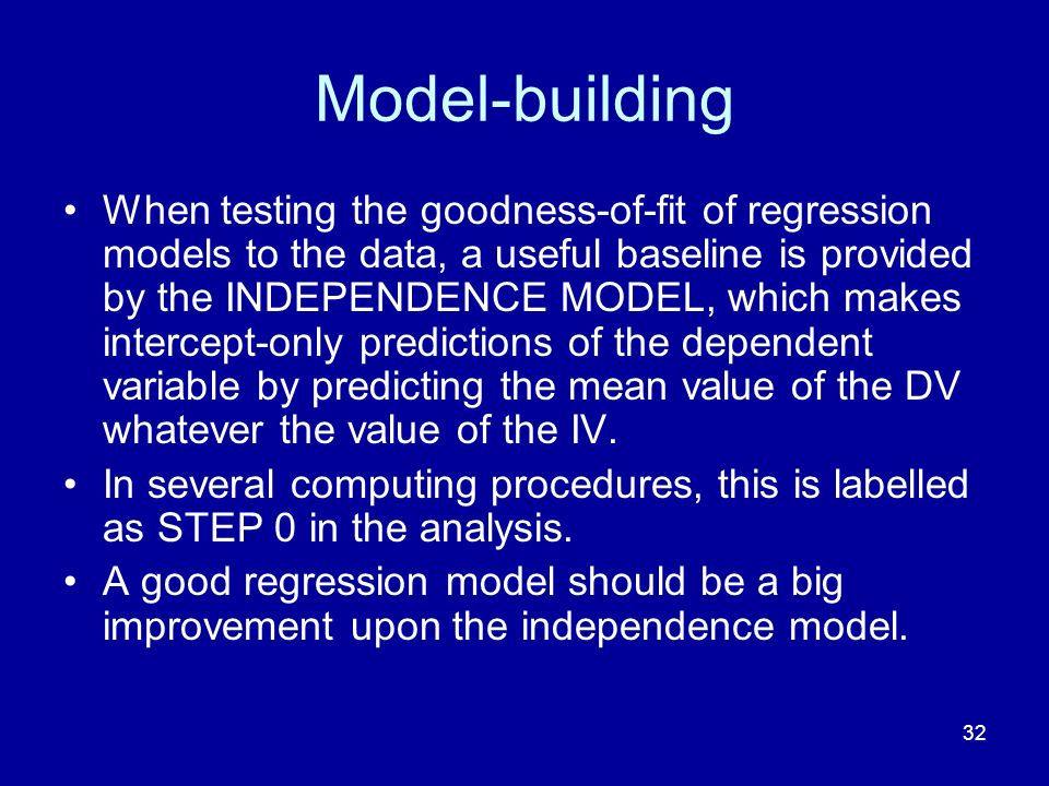 32 Model-building When testing the goodness-of-fit of regression models to the data, a useful baseline is provided by the INDEPENDENCE MODEL, which ma