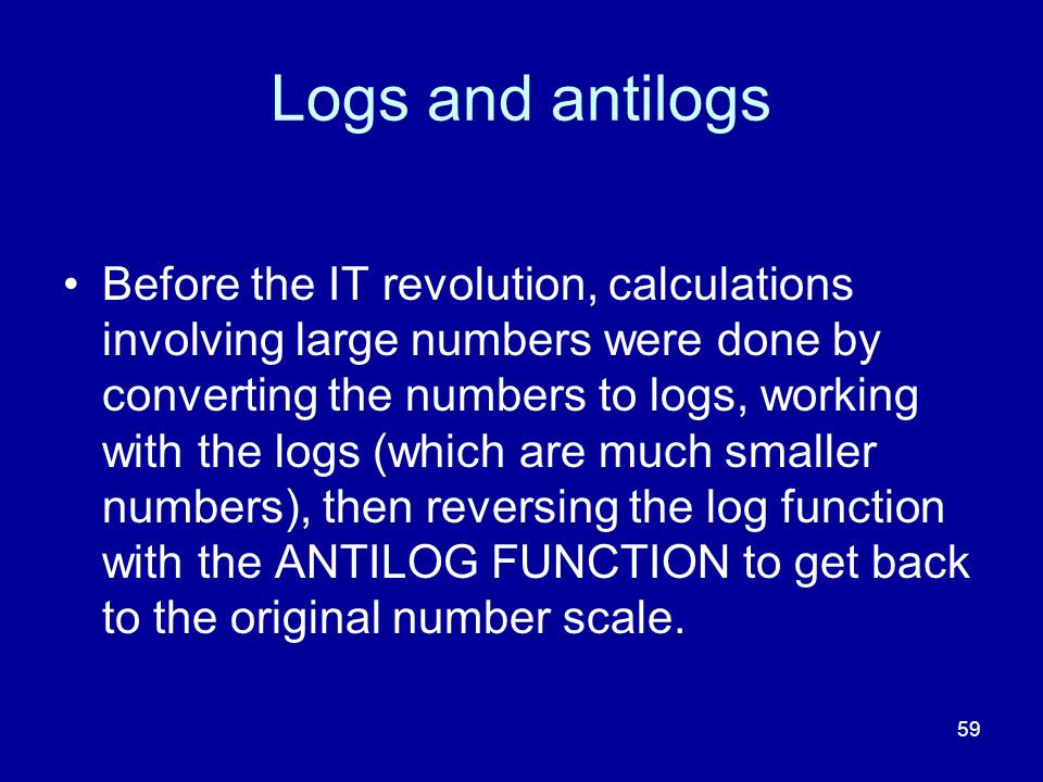 59 Logs and antilogs Before the IT revolution, calculations involving large numbers were done by converting the numbers to logs, working with the logs