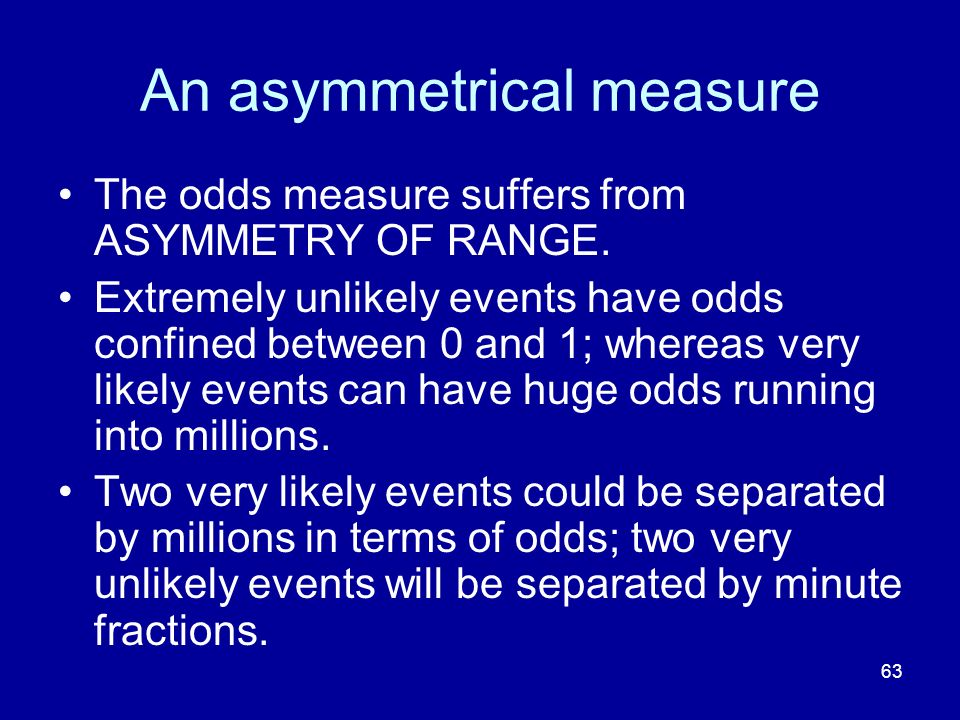 63 An asymmetrical measure The odds measure suffers from ASYMMETRY OF RANGE. Extremely unlikely events have odds confined between 0 and 1; whereas ver