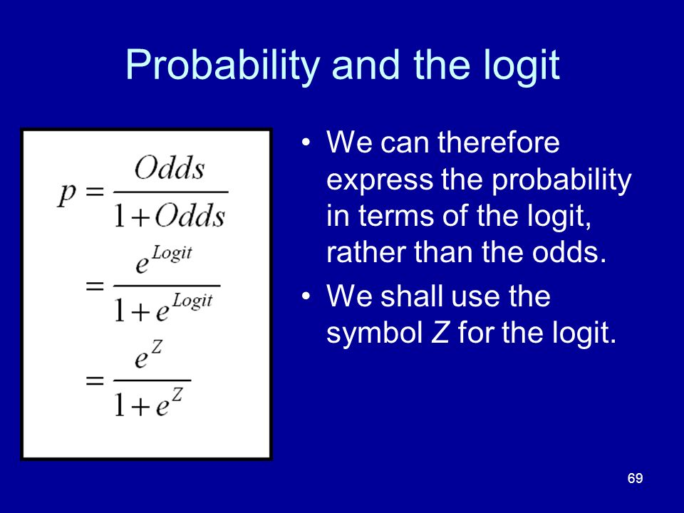 69 Probability and the logit We can therefore express the probability in terms of the logit, rather than the odds. We shall use the symbol Z for the l