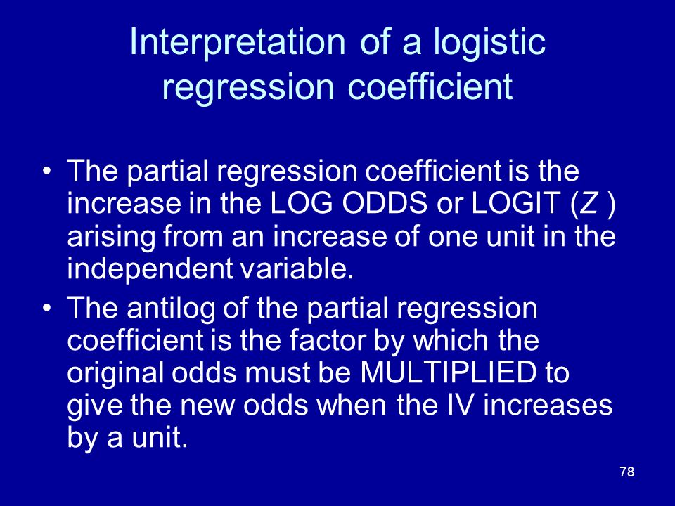 78 Interpretation of a logistic regression coefficient The partial regression coefficient is the increase in the LOG ODDS or LOGIT (Z ) arising from a