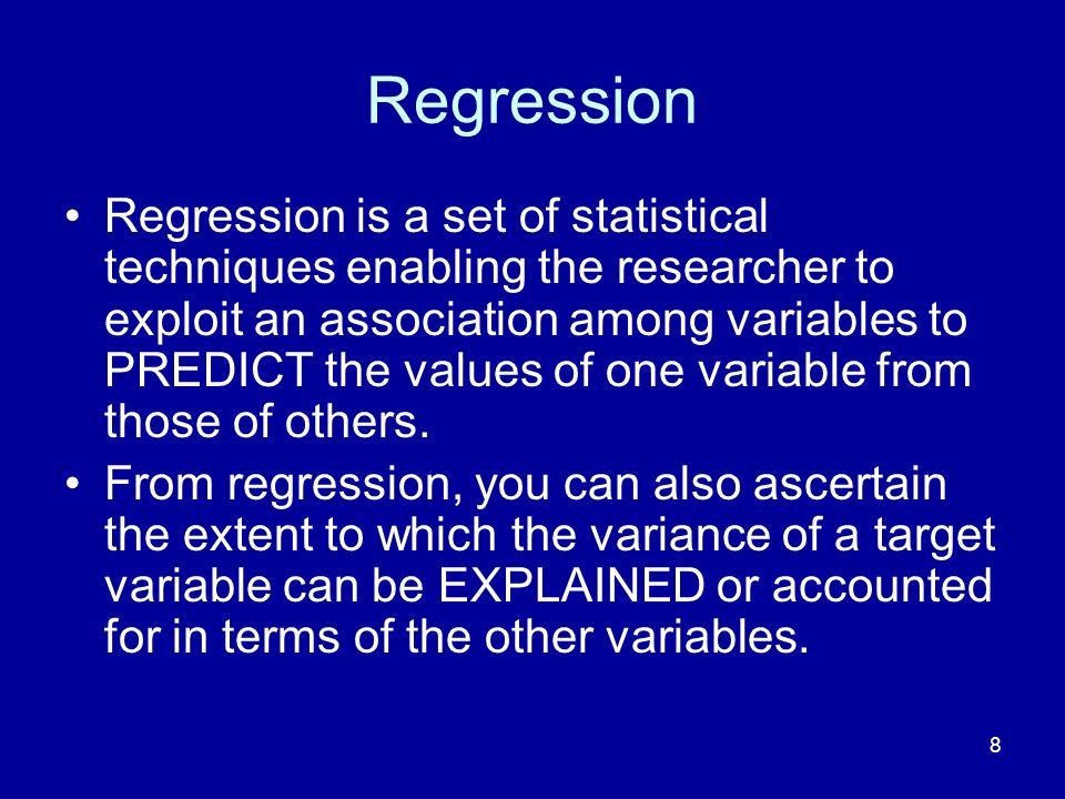 8 Regression Regression is a set of statistical techniques enabling the researcher to exploit an association among variables to PREDICT the values of