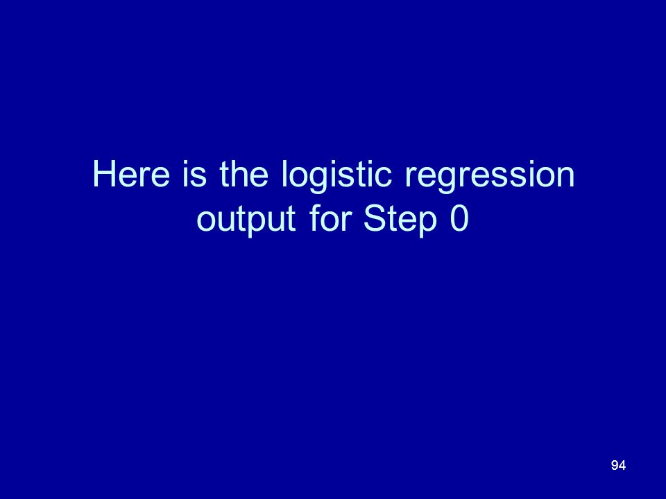 94 Here is the logistic regression output for Step 0