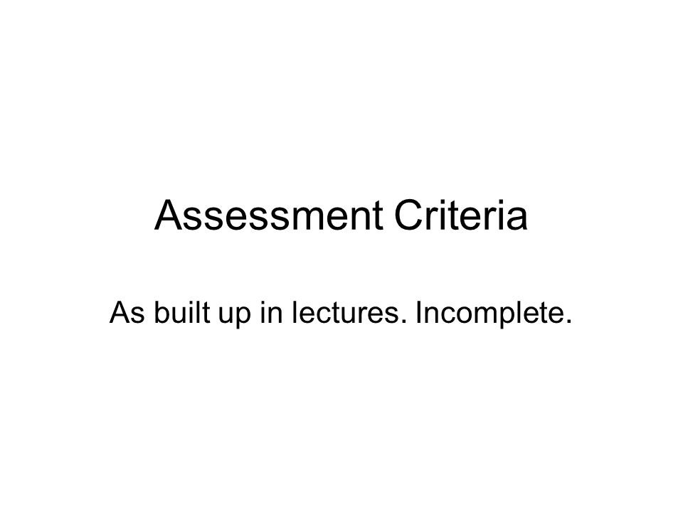 Assessment Criteria As built up in lectures. Incomplete.