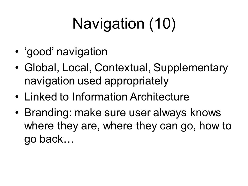 Navigation (10) good navigation Global, Local, Contextual, Supplementary navigation used appropriately Linked to Information Architecture Branding: make sure user always knows where they are, where they can go, how to go back…