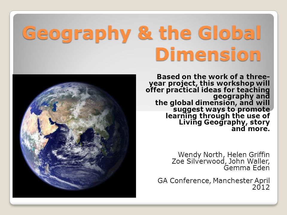 Geography & the Global Dimension Based on the work of a three- year project, this workshop will offer practical ideas for teaching geography and the global dimension, and will suggest ways to promote learning through the use of Living Geography, story and more.
