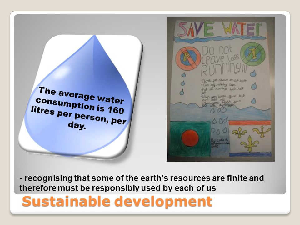Sustainable development - recognising that some of the earths resources are finite and therefore must be responsibly used by each of us Sustainable development The average water consumption is 160 litres per person, per day.