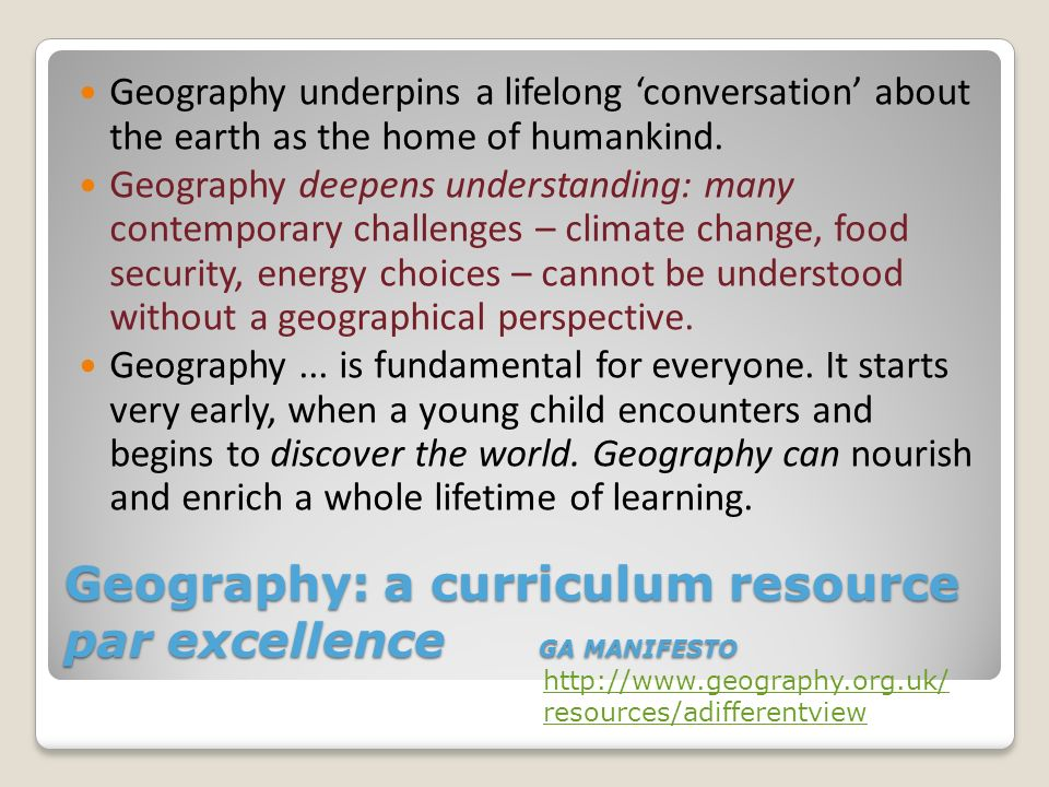 Geography: a curriculum resource par excellence GA MANIFESTO Geography underpins a lifelong conversation about the earth as the home of humankind. Geo