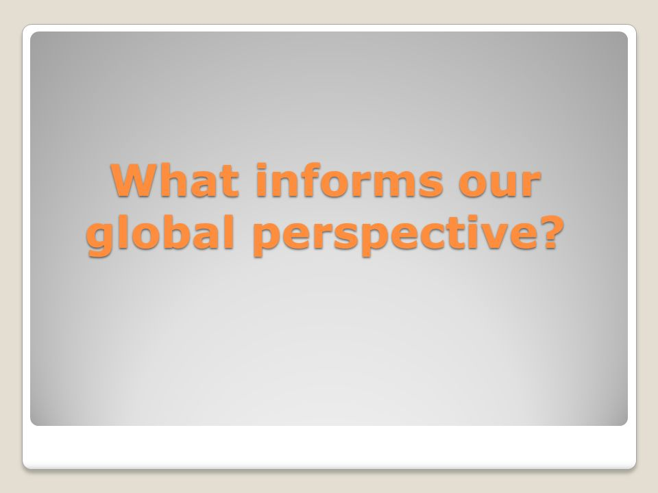 What informs our global perspective?