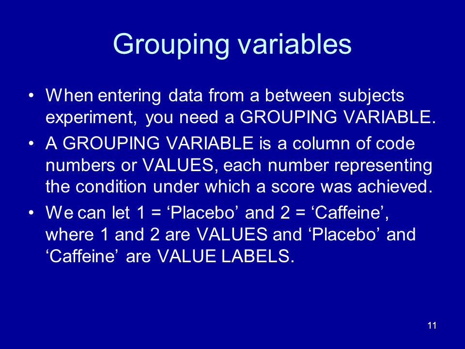 11 Grouping variables When entering data from a between subjects experiment, you need a GROUPING VARIABLE.