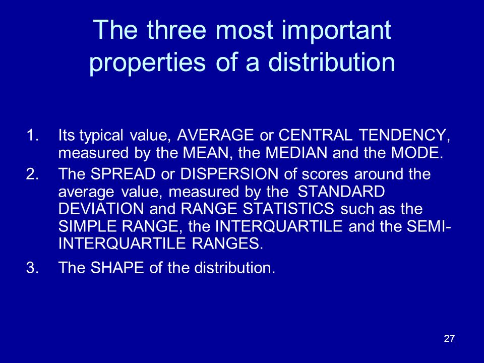 27 The three most important properties of a distribution 1.Its typical value, AVERAGE or CENTRAL TENDENCY, measured by the MEAN, the MEDIAN and the MODE.