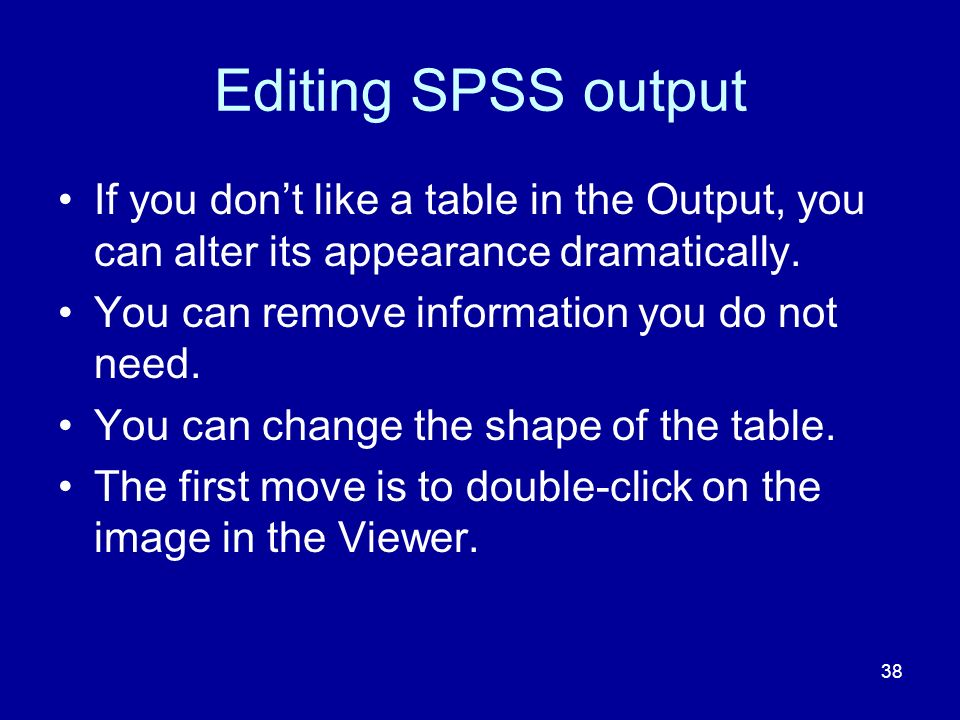 38 Editing SPSS output If you dont like a table in the Output, you can alter its appearance dramatically.