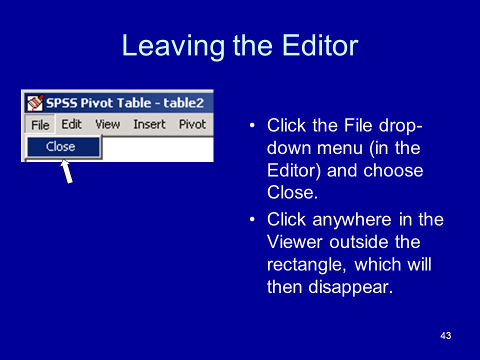 43 Leaving the Editor Click the File drop- down menu (in the Editor) and choose Close.
