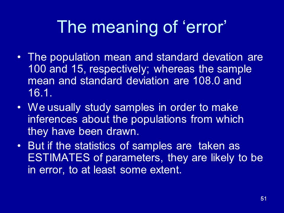 51 The meaning of error The population mean and standard devation are 100 and 15, respectively; whereas the sample mean and standard deviation are 108.0 and 16.1.