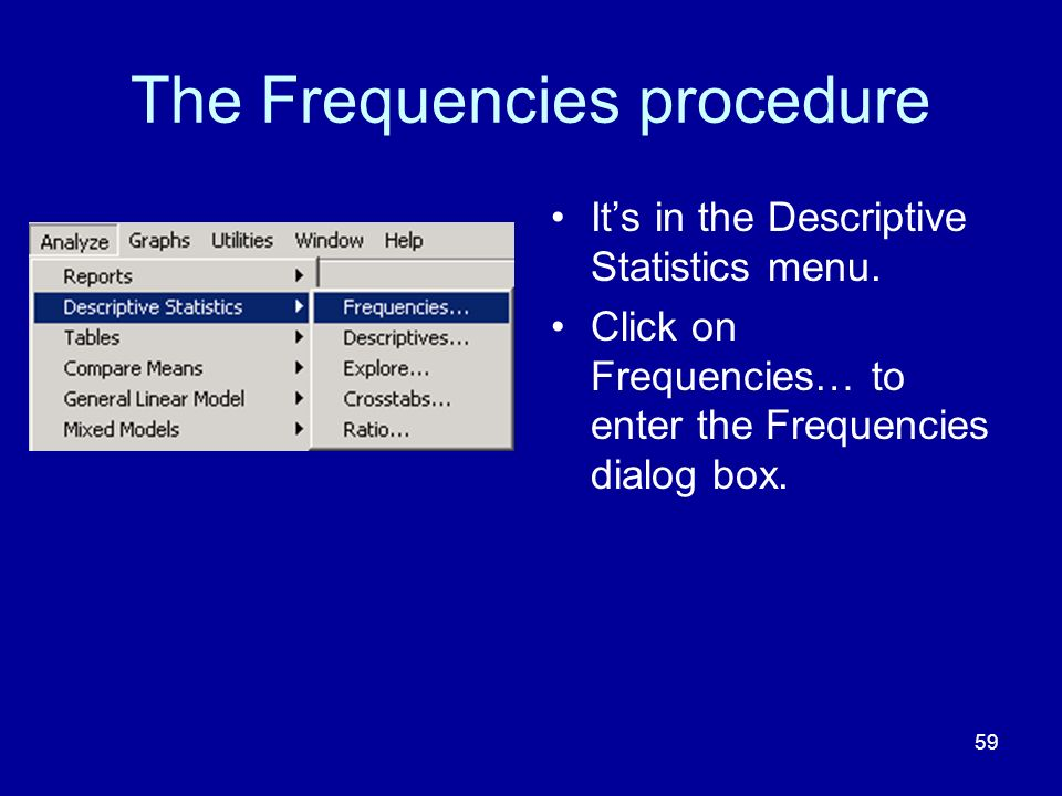 59 The Frequencies procedure Its in the Descriptive Statistics menu.