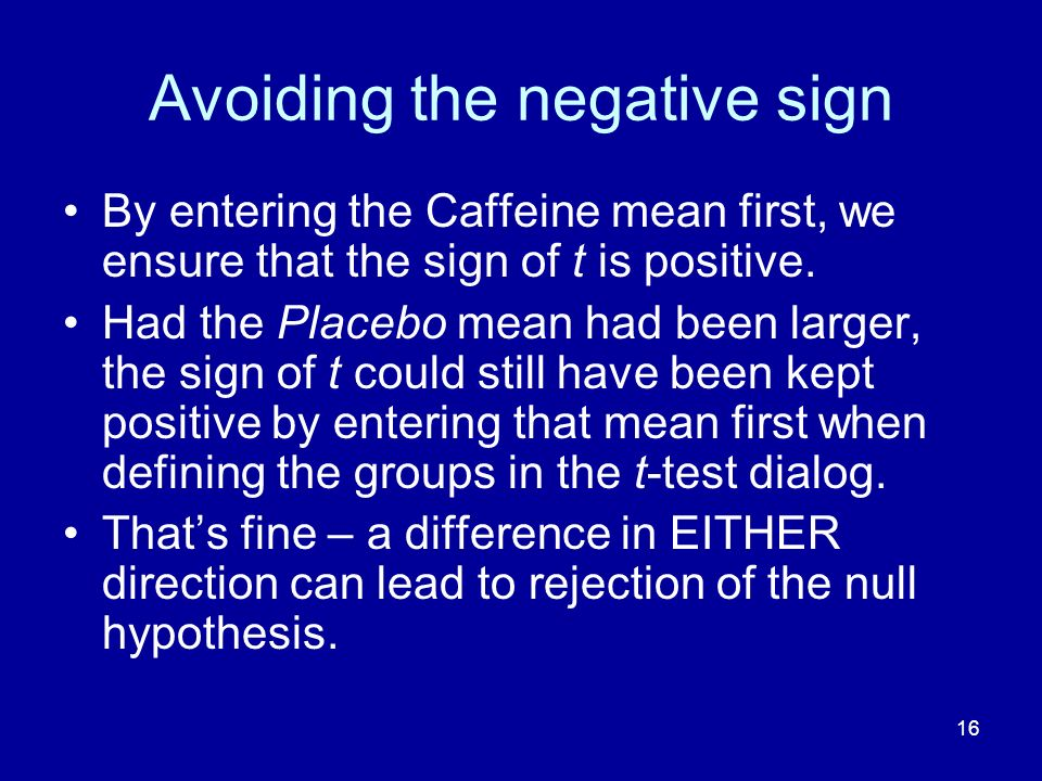 16 Avoiding the negative sign By entering the Caffeine mean first, we ensure that the sign of t is positive. Had the Placebo mean had been larger, the