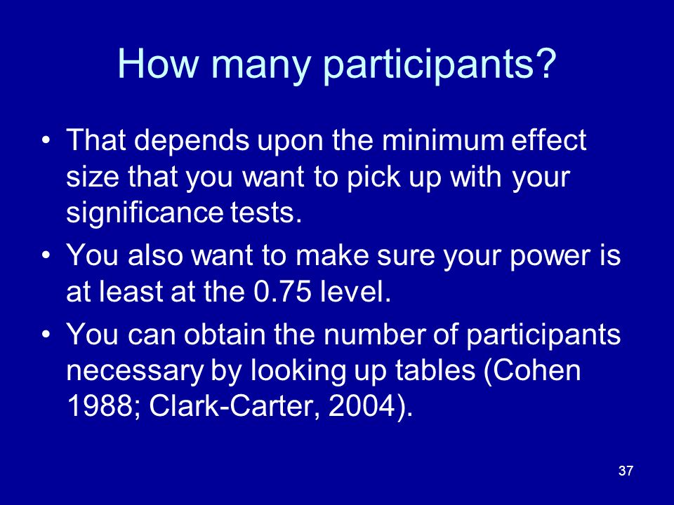 37 How many participants? That depends upon the minimum effect size that you want to pick up with your significance tests. You also want to make sure