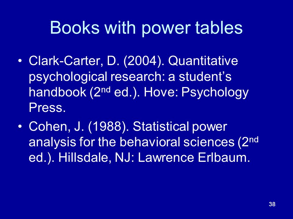 38 Books with power tables Clark-Carter, D. (2004). Quantitative psychological research: a students handbook (2 nd ed.). Hove: Psychology Press. Cohen
