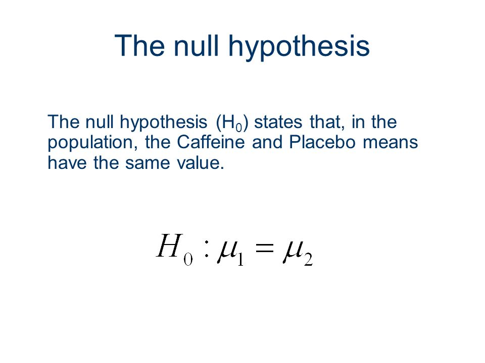 5 The null hypothesis The null hypothesis (H 0 ) states that, in the population, the Caffeine and Placebo means have the same value. H0: μ1 = μ2