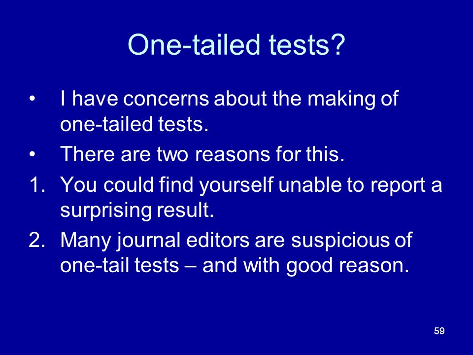 59 One-tailed tests? I have concerns about the making of one-tailed tests. There are two reasons for this. 1.You could find yourself unable to report
