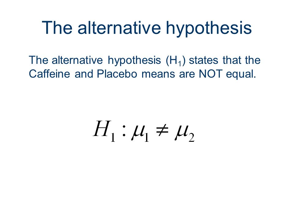 6 The alternative hypothesis The alternative hypothesis (H 1 ) states that the Caffeine and Placebo means are NOT equal.
