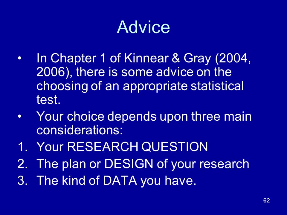 62 Advice In Chapter 1 of Kinnear & Gray (2004, 2006), there is some advice on the choosing of an appropriate statistical test. Your choice depends up