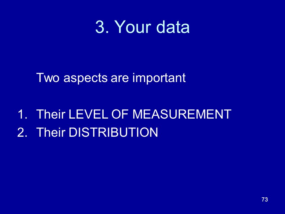 73 3. Your data Two aspects are important 1.Their LEVEL OF MEASUREMENT 2.Their DISTRIBUTION