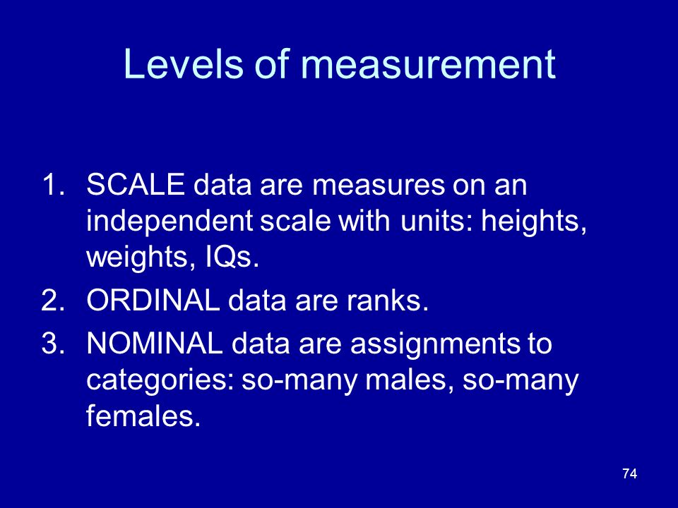 74 Levels of measurement 1.SCALE data are measures on an independent scale with units: heights, weights, IQs. 2.ORDINAL data are ranks. 3.NOMINAL data