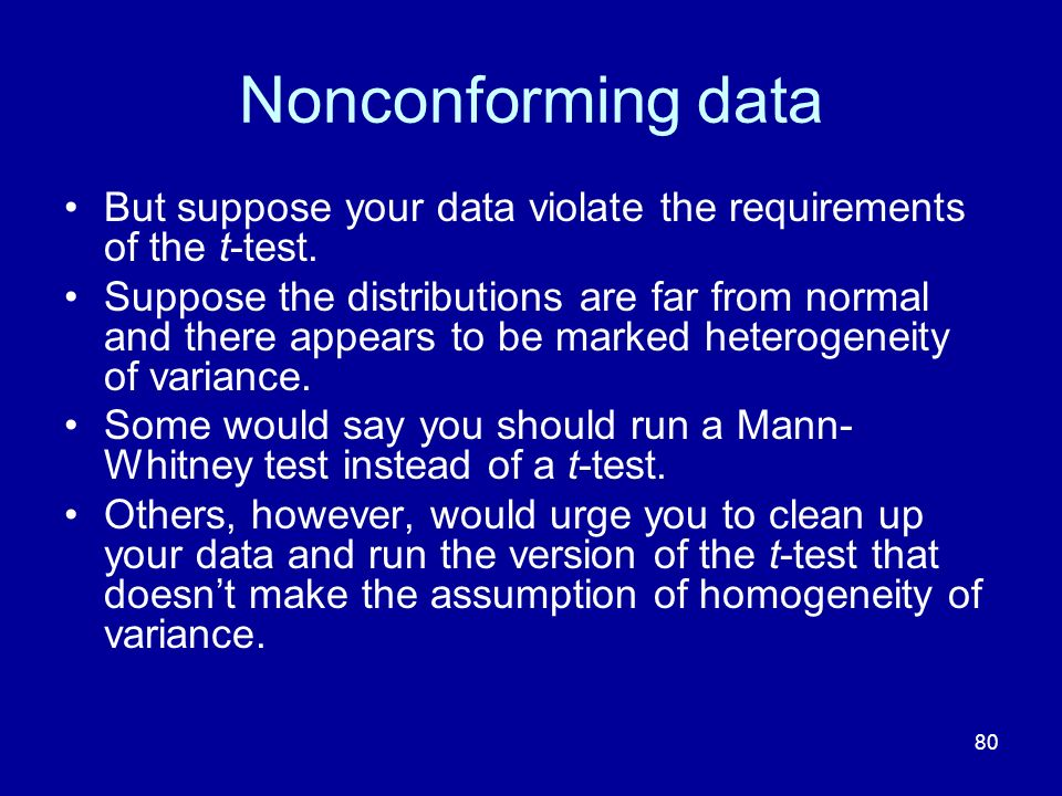 80 Nonconforming data But suppose your data violate the requirements of the t-test. Suppose the distributions are far from normal and there appears to