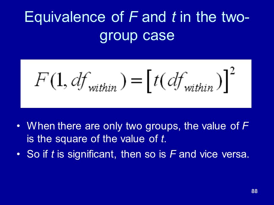 88 Equivalence of F and t in the two- group case When there are only two groups, the value of F is the square of the value of t. So if t is significan