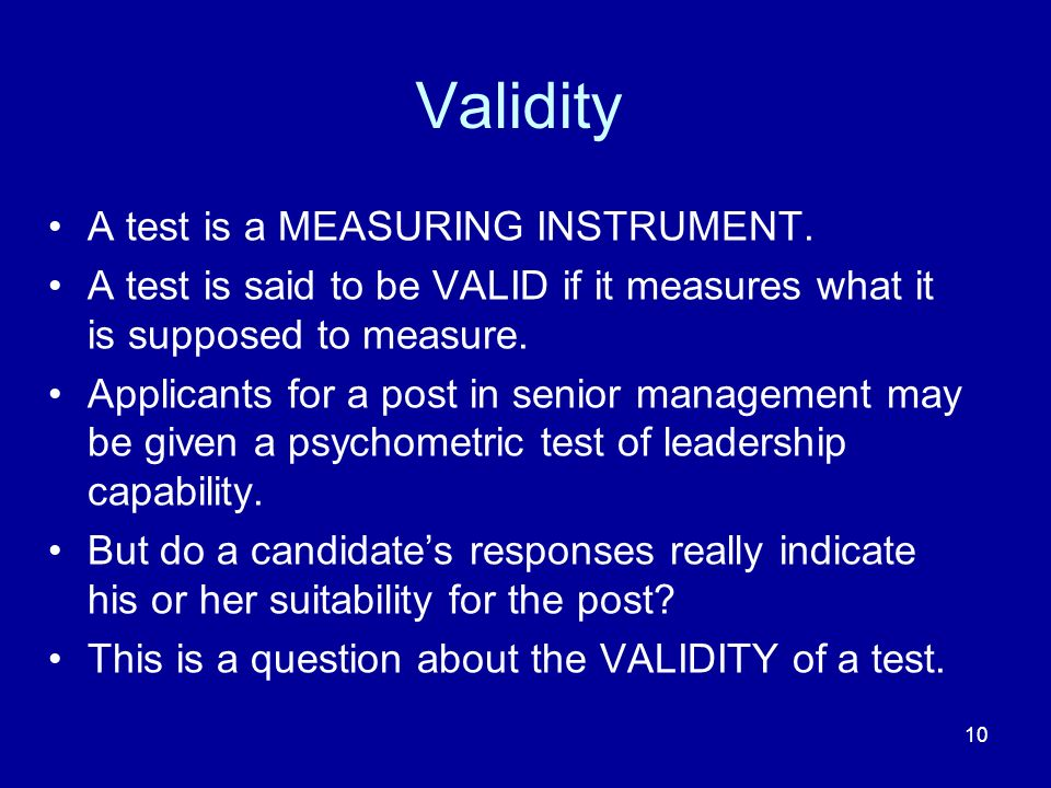 10 Validity A test is a MEASURING INSTRUMENT. A test is said to be VALID if it measures what it is supposed to measure. Applicants for a post in senio