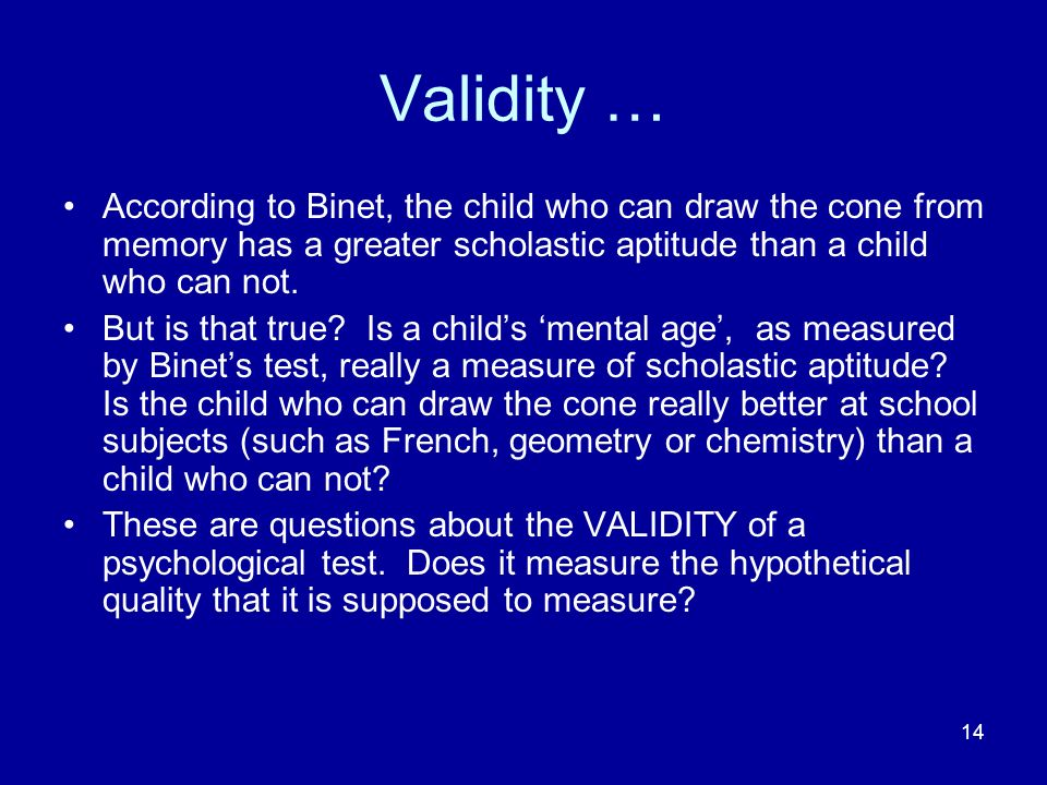 14 Validity … According to Binet, the child who can draw the cone from memory has a greater scholastic aptitude than a child who can not. But is that