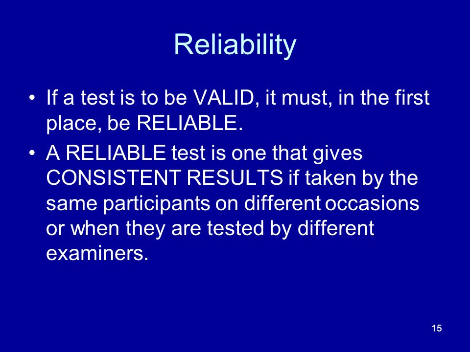 15 Reliability If a test is to be VALID, it must, in the first place, be RELIABLE.