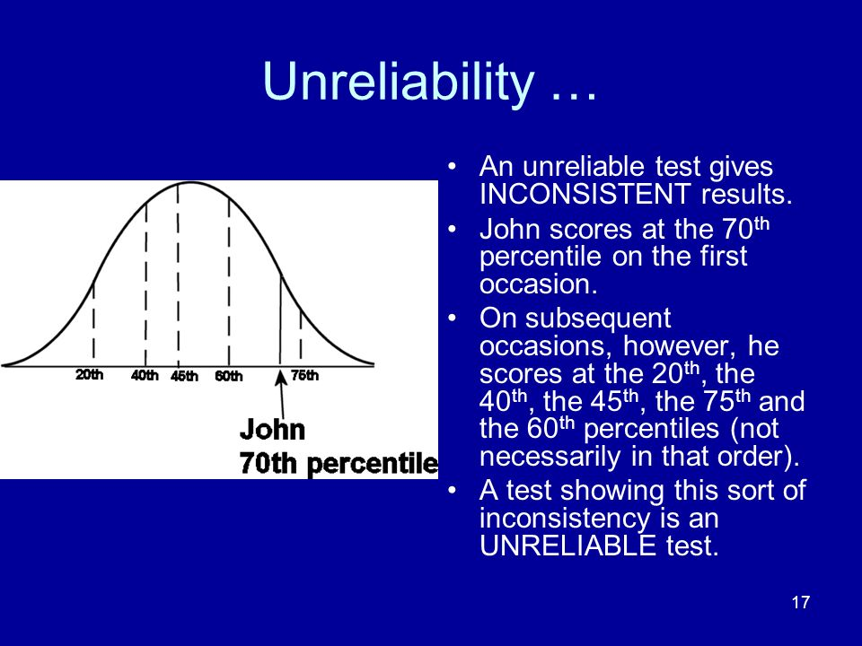 17 Unreliability … An unreliable test gives INCONSISTENT results. John scores at the 70 th percentile on the first occasion. On subsequent occasions,