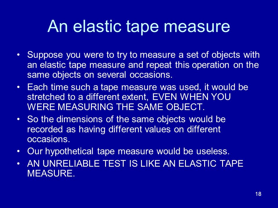 18 An elastic tape measure Suppose you were to try to measure a set of objects with an elastic tape measure and repeat this operation on the same obje
