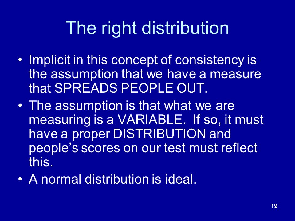 19 The right distribution Implicit in this concept of consistency is the assumption that we have a measure that SPREADS PEOPLE OUT. The assumption is