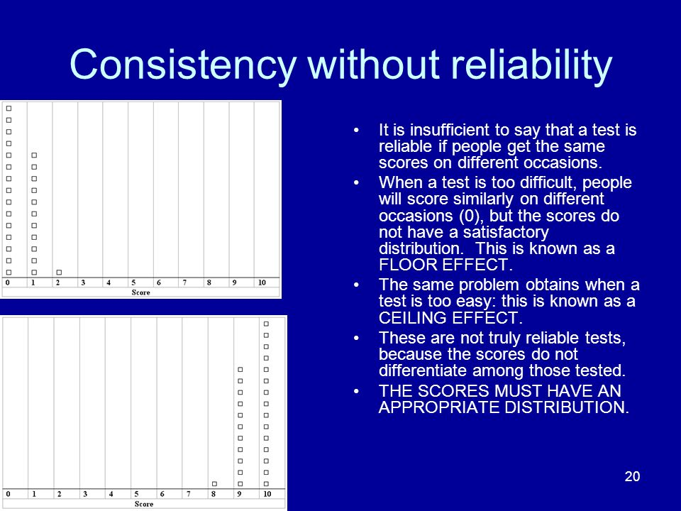 20 Consistency without reliability It is insufficient to say that a test is reliable if people get the same scores on different occasions.