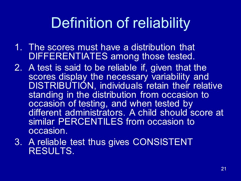 21 Definition of reliability 1.The scores must have a distribution that DIFFERENTIATES among those tested.